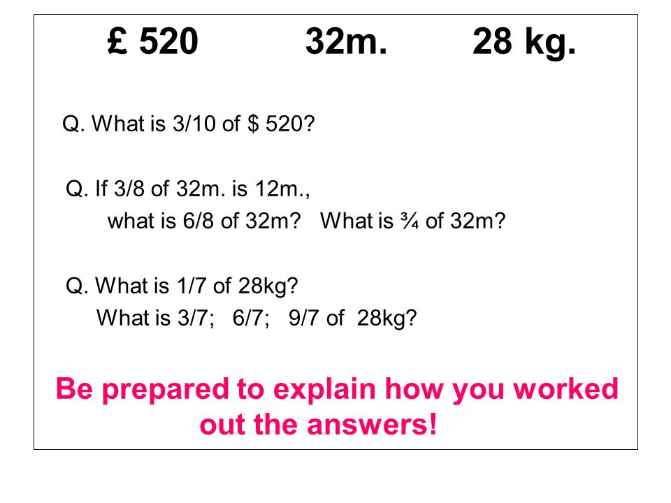 £ 520 32m. 28 kg. Q. What is 3/10 of $ 520? Q. If 3/8 of 32m. is 12m., what is 6/8 of 32m? What is ¾ of 32m? Q. What is 1/7 of 28kg? What is 3/7; 6/7;