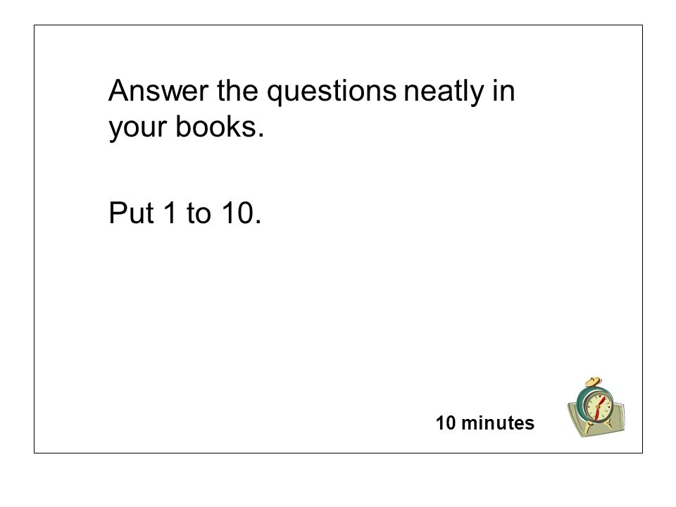 Answer the questions neatly in your books. Put 1 to 10. 10 minutes