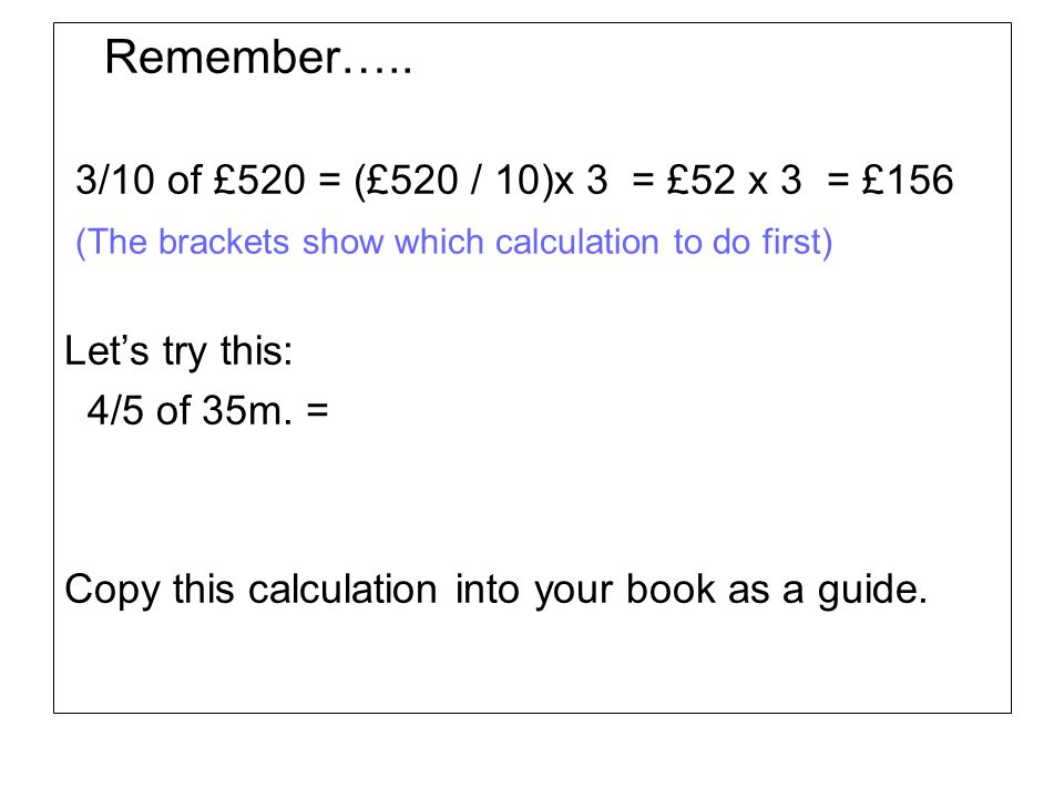 Remember….. 3/10 of £520 = (£520 / 10)x 3 = £52 x 3 = £156 (The brackets show which calculation to do first) Lets try this: 4/5 of 35m. = Copy this ca