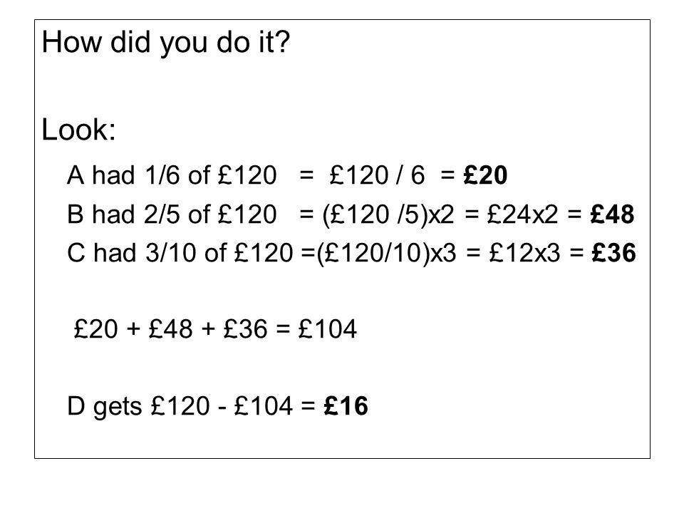 How did you do it? Look: A had 1/6 of £120 = £120 / 6 = £20 B had 2/5 of £120 = (£120 /5)x2 = £24x2 = £48 C had 3/10 of £120 =(£120/10)x3 = £12x3 = £3