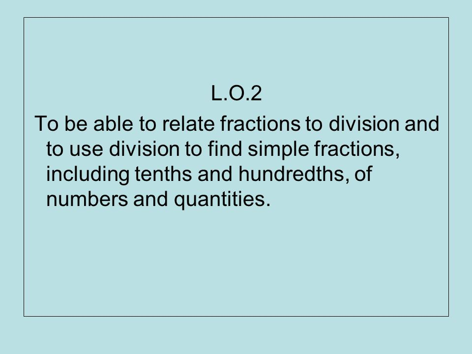 L.O.2 To be able to relate fractions to division and to use division to find simple fractions, including tenths and hundredths, of numbers and quantit