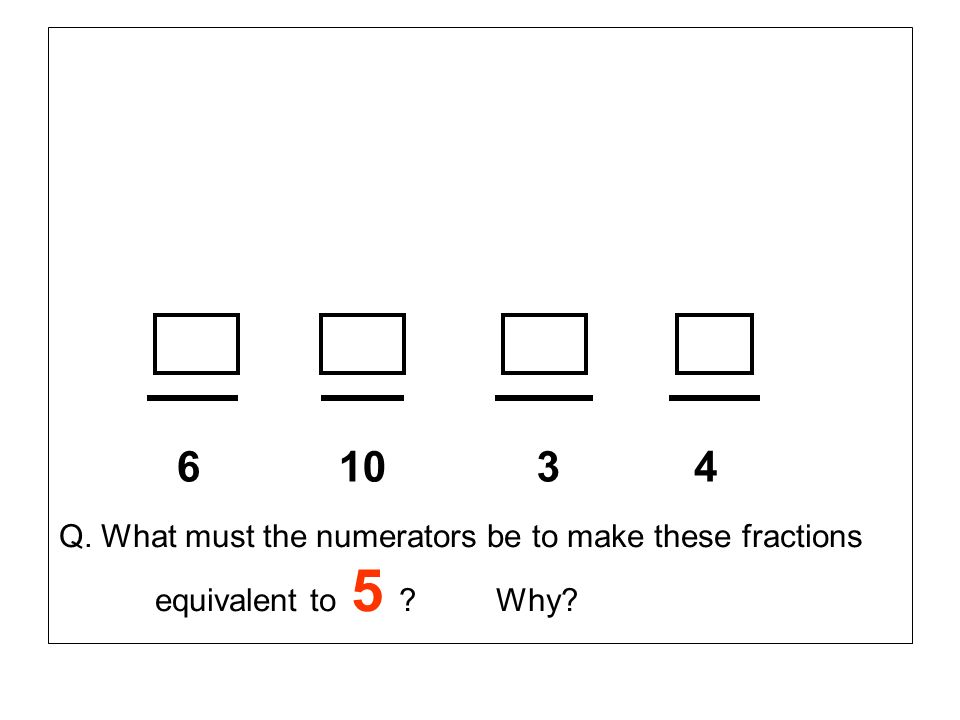 610 34 Q. What must the numerators be to make these fractions equivalent to 5 ? Why?