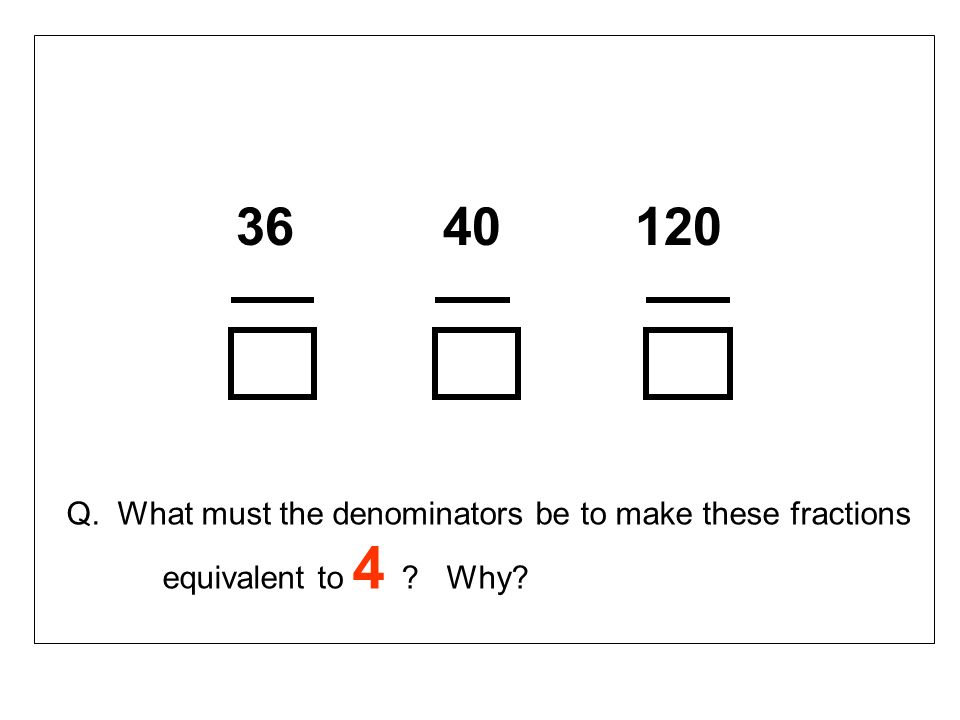 36 40 120 Q. What must the denominators be to make these fractions equivalent to 4 ? Why?