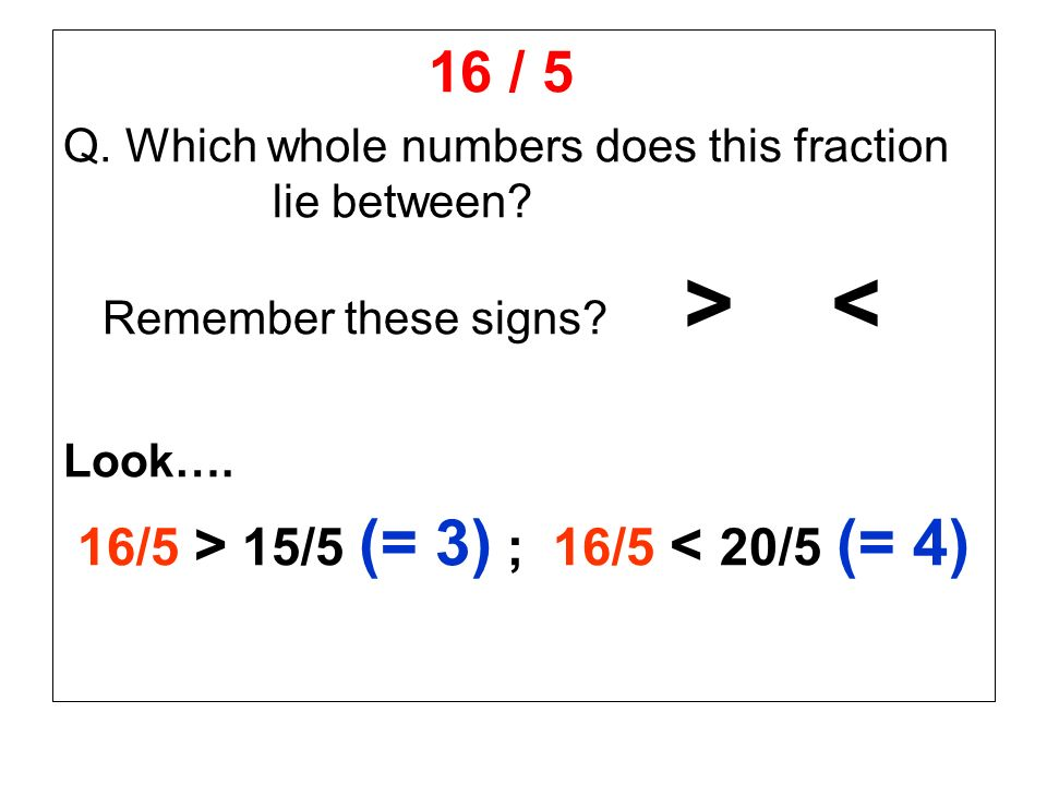 16 / 5 Q. Which whole numbers does this fraction lie between? Remember these signs? > < Look…. 16/5 > 15/5 (= 3) ; 16/5 < 20/5 (= 4)