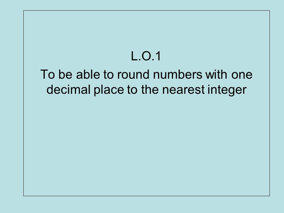 L.O.1 To be able to round numbers with one decimal place to the nearest integer