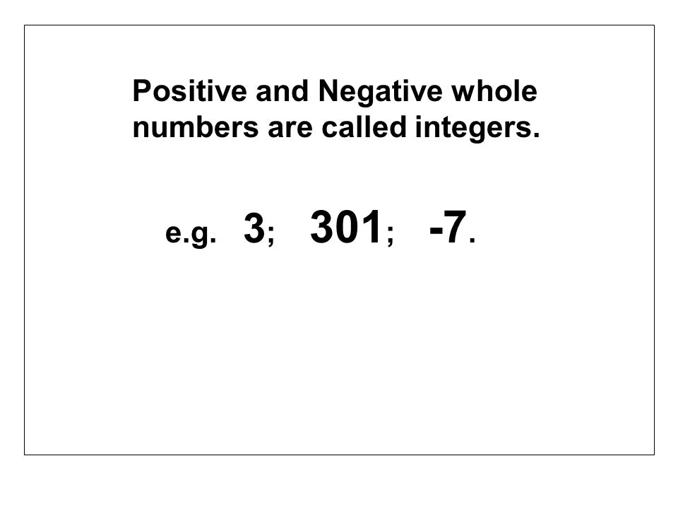 Positive and Negative whole numbers are called integers. e.g. 3 ; 301 ; -7.