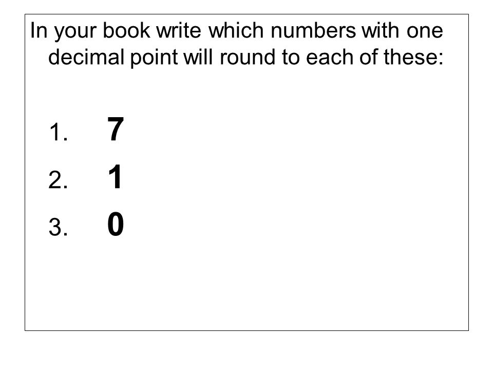 In your book write which numbers with one decimal point will round to each of these: 1. 7 2. 1 3. 0