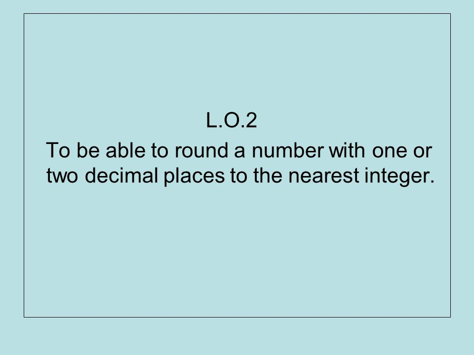 L.O.2 To be able to round a number with one or two decimal places to the nearest integer.