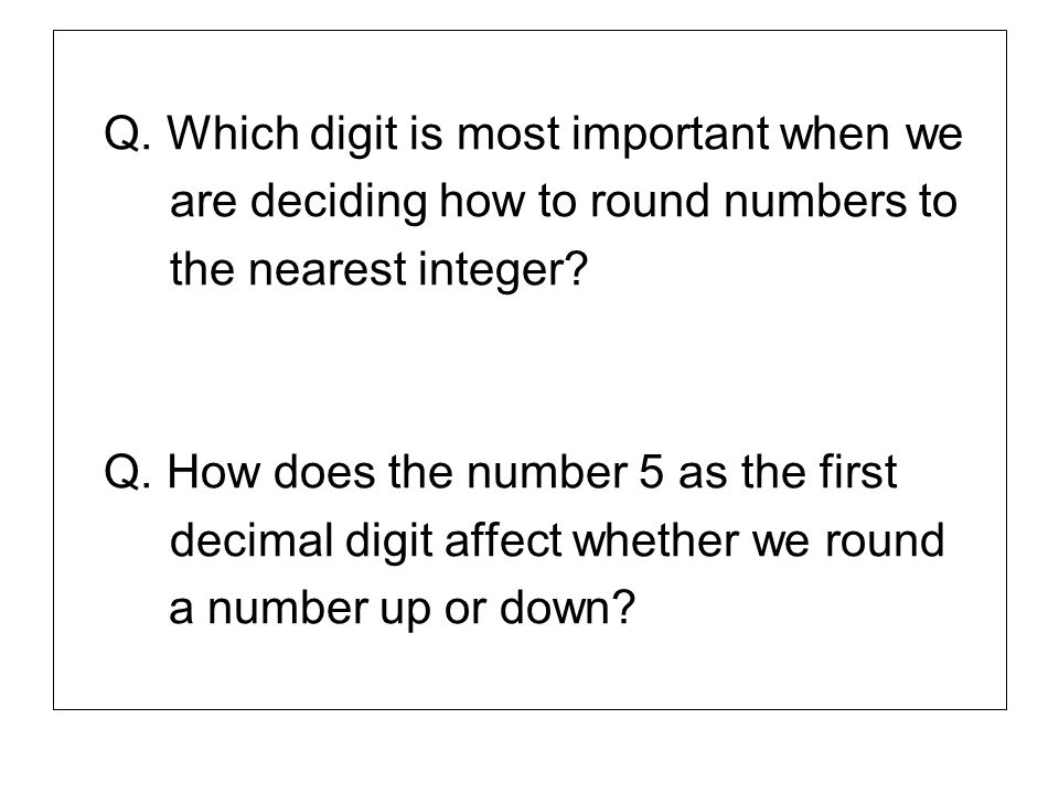 Q. Which digit is most important when we are deciding how to round numbers to the nearest integer? Q. How does the number 5 as the first decimal digit