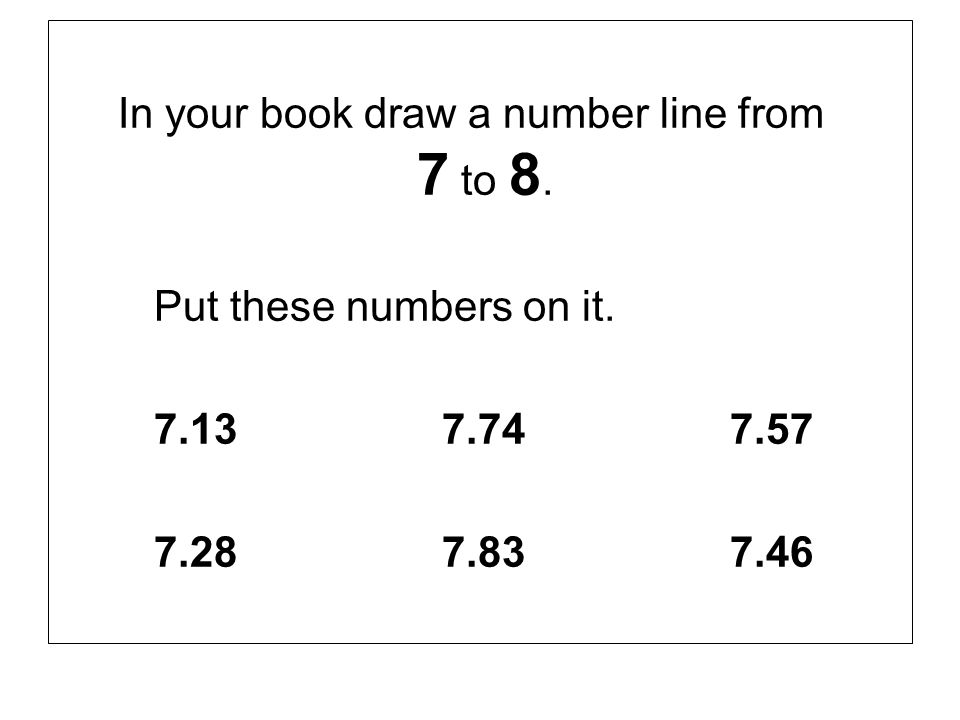 In your book draw a number line from 7 to 8. Put these numbers on it. 7.137.747.57 7.287.837.46