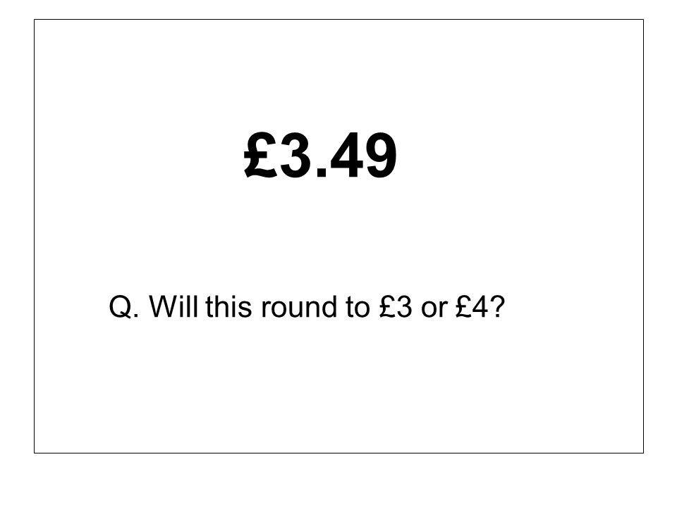 £3.49 Q. Will this round to £3 or £4?