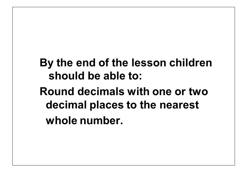 By the end of the lesson children should be able to: Round decimals with one or two decimal places to the nearest whole number.