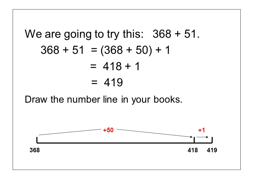 We are going to try this: 368 + 51. 368 + 51 = (368 + 50) + 1 = 418 + 1 = 419 Draw the number line in your books. 368 418 419 +50 +1