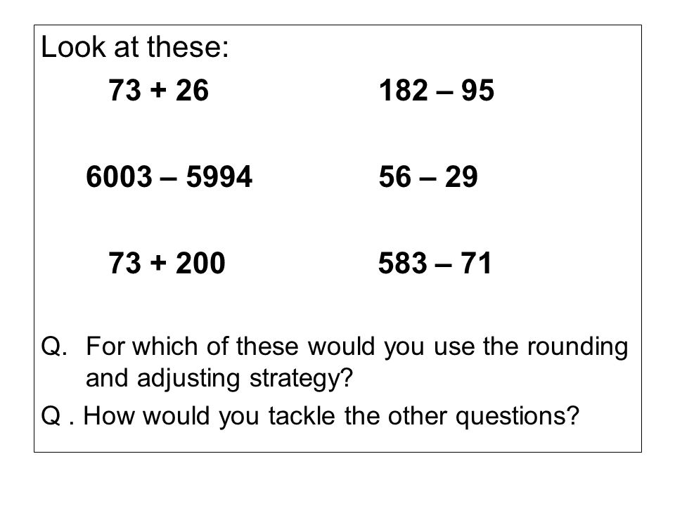 Look at these: 73 + 26182 – 95 6003 – 599456 – 29 73 + 200 583 – 71 Q.For which of these would you use the rounding and adjusting strategy.