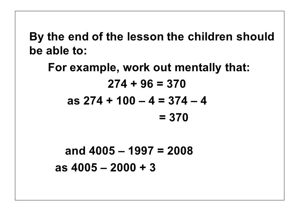 By the end of the lesson the children should be able to: For example, work out mentally that: 274 + 96 = 370 as 274 + 100 – 4 = 374 – 4 = 370 and 4005 – 1997 = 2008 as 4005 – 2000 + 3
