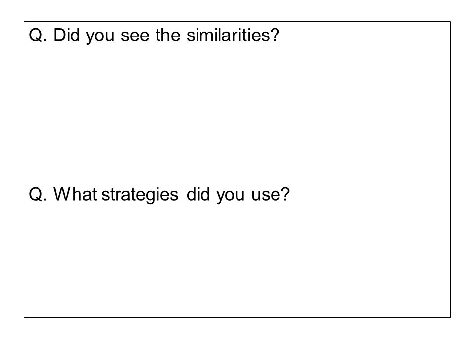 Q. Did you see the similarities? Q. What strategies did you use?