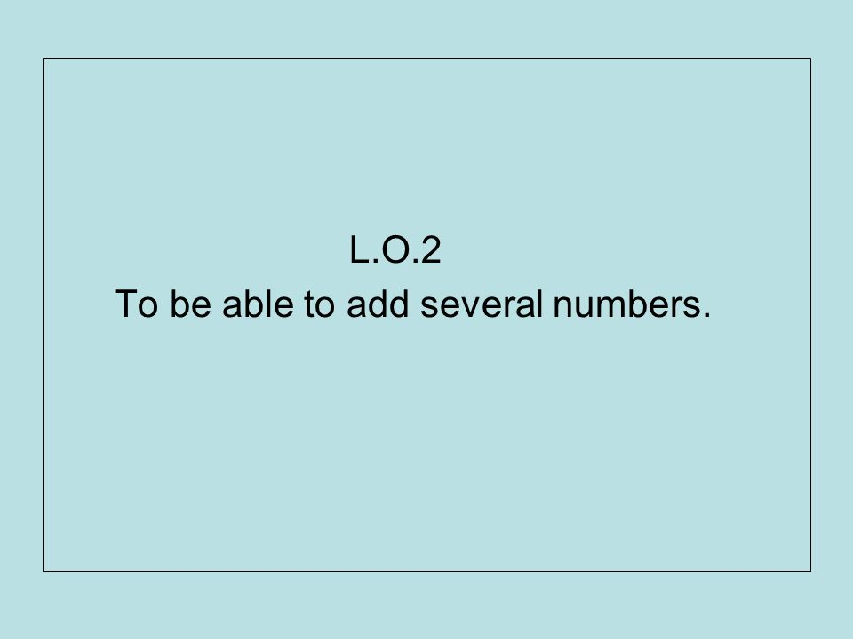 L.O.2 To be able to add several numbers.