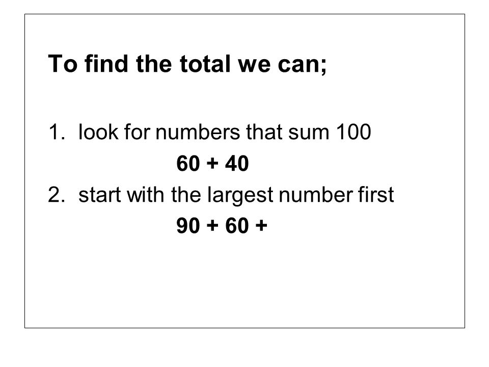 To find the total we can; 1.look for numbers that sum 100 60 + 40 2.start with the largest number first 90 + 60 +