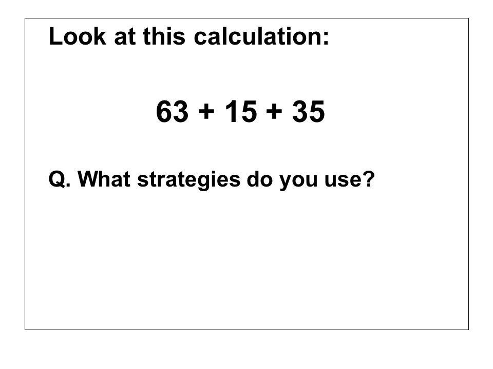 Look at this calculation: 63 + 15 + 35 Q. What strategies do you use?