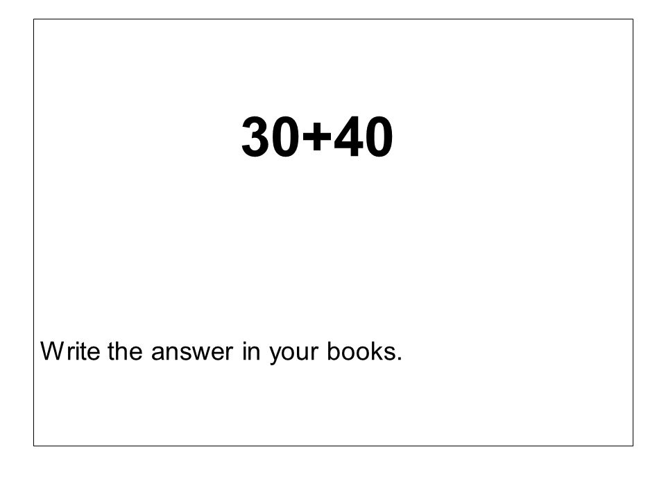30+40 Write the answer in your books.