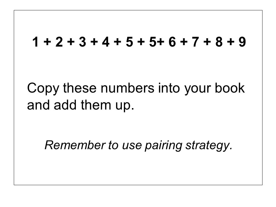 1 + 2 + 3 + 4 + 5 + 5+ 6 + 7 + 8 + 9 Copy these numbers into your book and add them up.