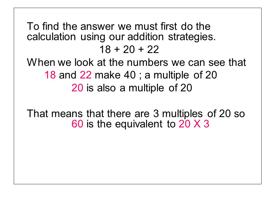 To find the answer we must first do the calculation using our addition strategies. 18 + 20 + 22 When we look at the numbers we can see that 18 and 22
