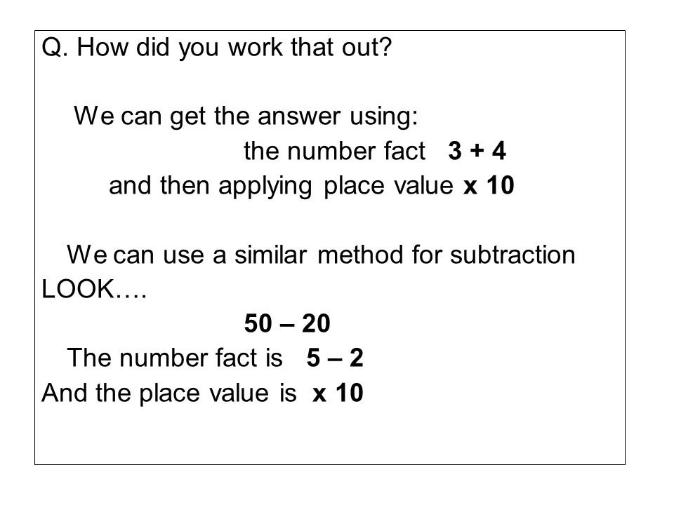 Q. How did you work that out? We can get the answer using: the number fact 3 + 4 and then applying place value x 10 We can use a similar method for su
