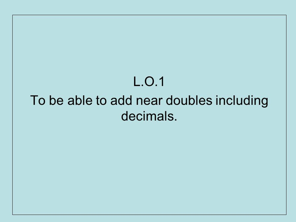 L.O.1 To be able to add near doubles including decimals.