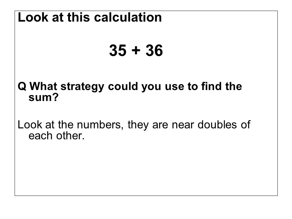 Look at this calculation 35 + 36 Q What strategy could you use to find the sum.