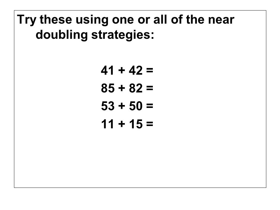 Try these using one or all of the near doubling strategies: 41 + 42 = 85 + 82 = 53 + 50 = 11 + 15 =