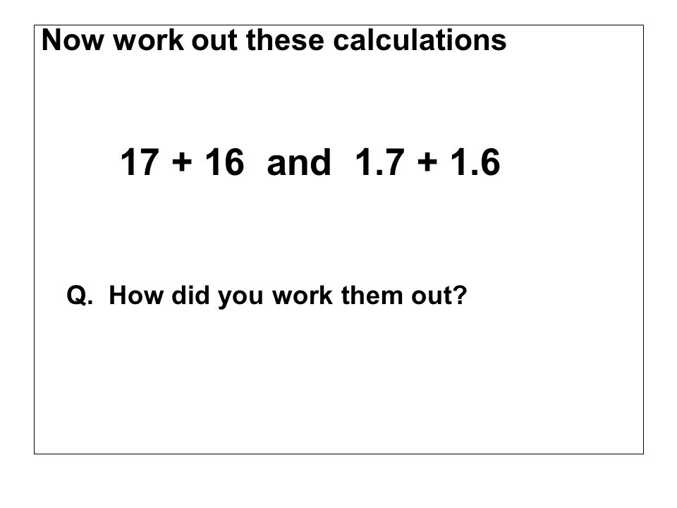 Now work out these calculations 17 + 16 and 1.7 + 1.6 Q. How did you work them out?