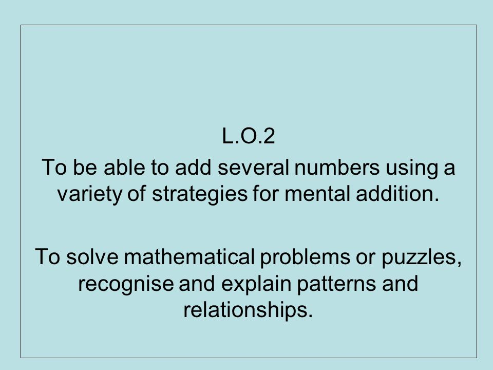 L.O.2 To be able to add several numbers using a variety of strategies for mental addition. To solve mathematical problems or puzzles, recognise and ex