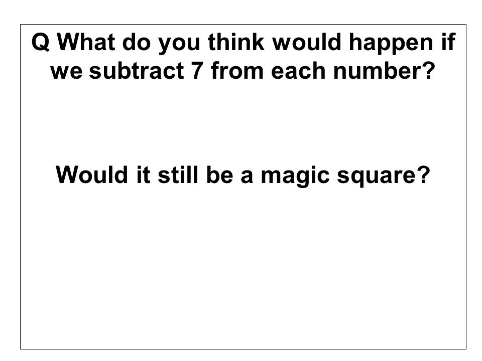 Q What do you think would happen if we subtract 7 from each number? Would it still be a magic square?