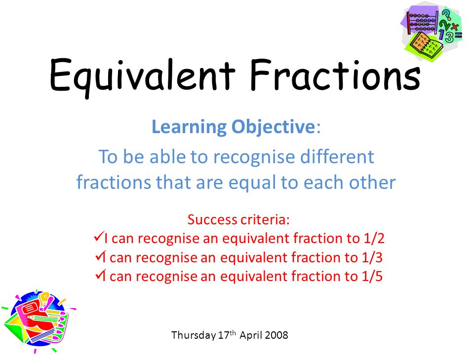 Equivalent Fractions Learning Objective: To be able to recognise different fractions that are equal to each other Success criteria: I can recognise an