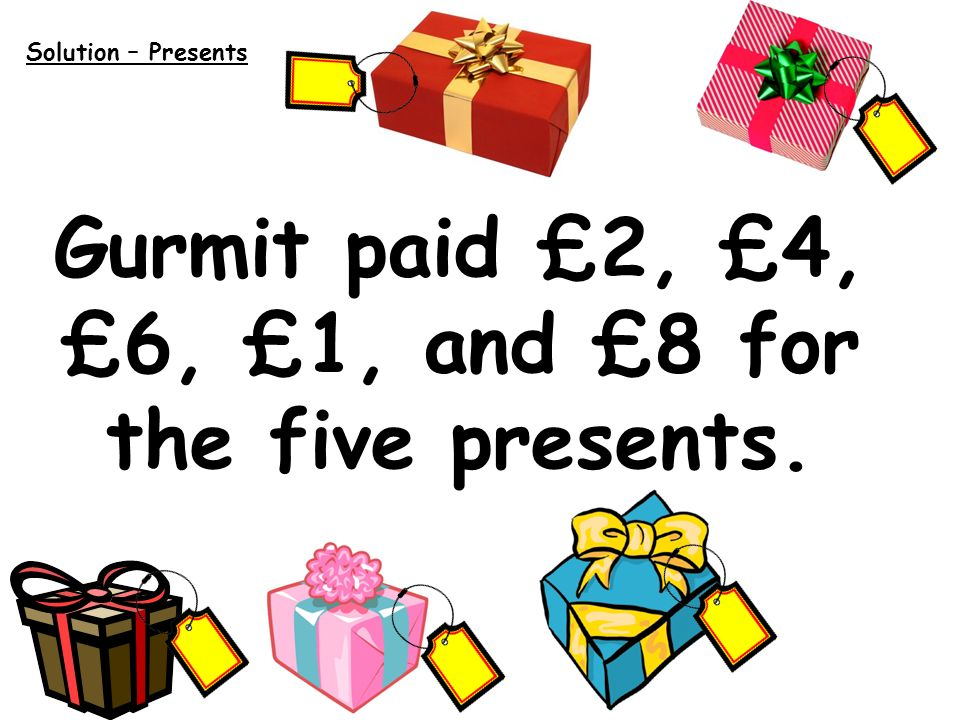 Solution – Presents Gurmit paid £2, £4, £6, £1, and £8 for the five presents.