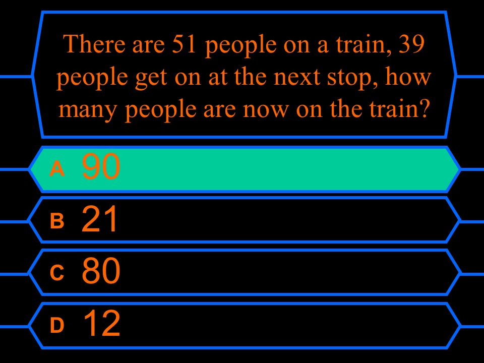 There are 51 people on a train, 39 people get on at the next stop, how many people are now on the train? A 90 B 21 C 80 D 12