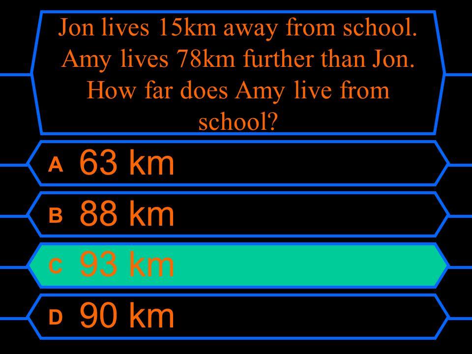 Jon lives 15km away from school. Amy lives 78km further than Jon. How far does Amy live from school? A 63 km B 88 km C 93 km D 90 km