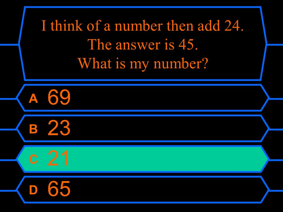 I think of a number then add 24. The answer is 45. What is my number? A 69 B 23 C 21 D 65