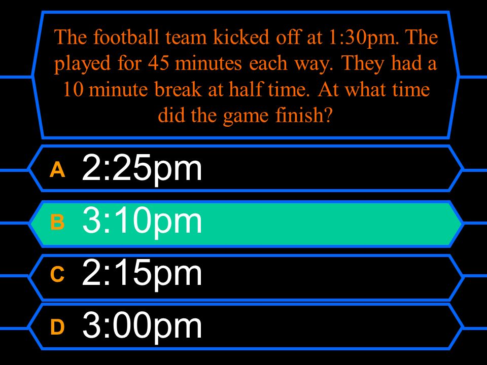 The football team kicked off at 1:30pm. The played for 45 minutes each way.
