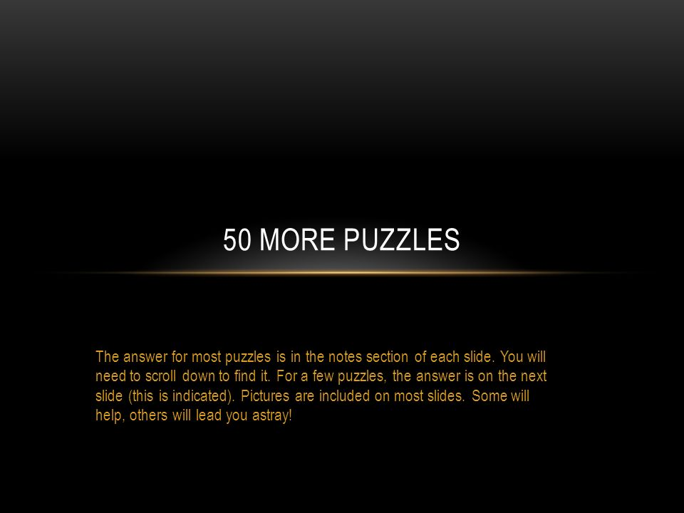 The answer for most puzzles is in the notes section of each slide. You will need to scroll down to find it. For a few puzzles, the answer is on the ne