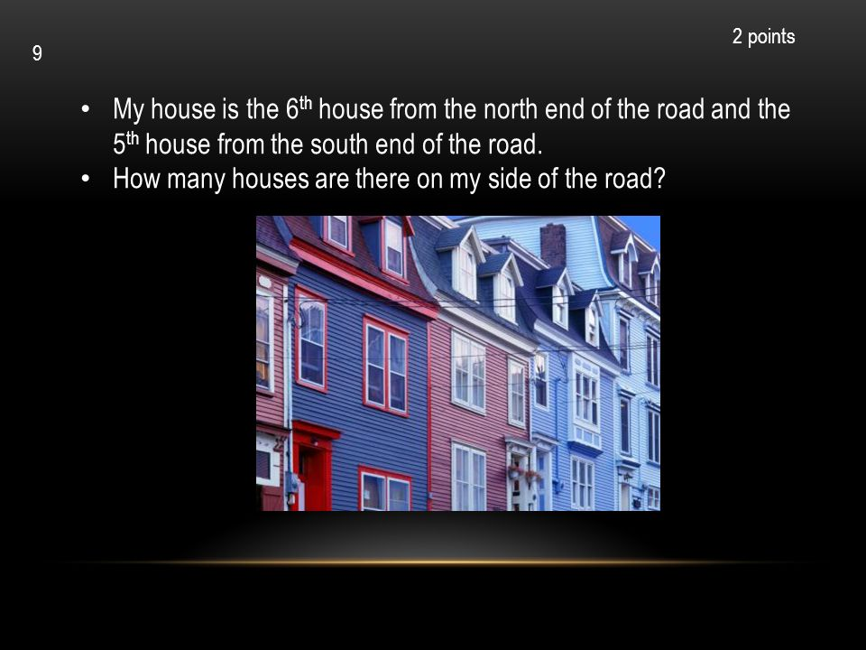 My house is the 6 th house from the north end of the road and the 5 th house from the south end of the road. How many houses are there on my side of t