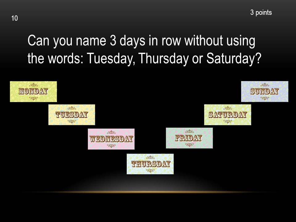 Can you name 3 days in row without using the words: Tuesday, Thursday or Saturday? 3 points 10