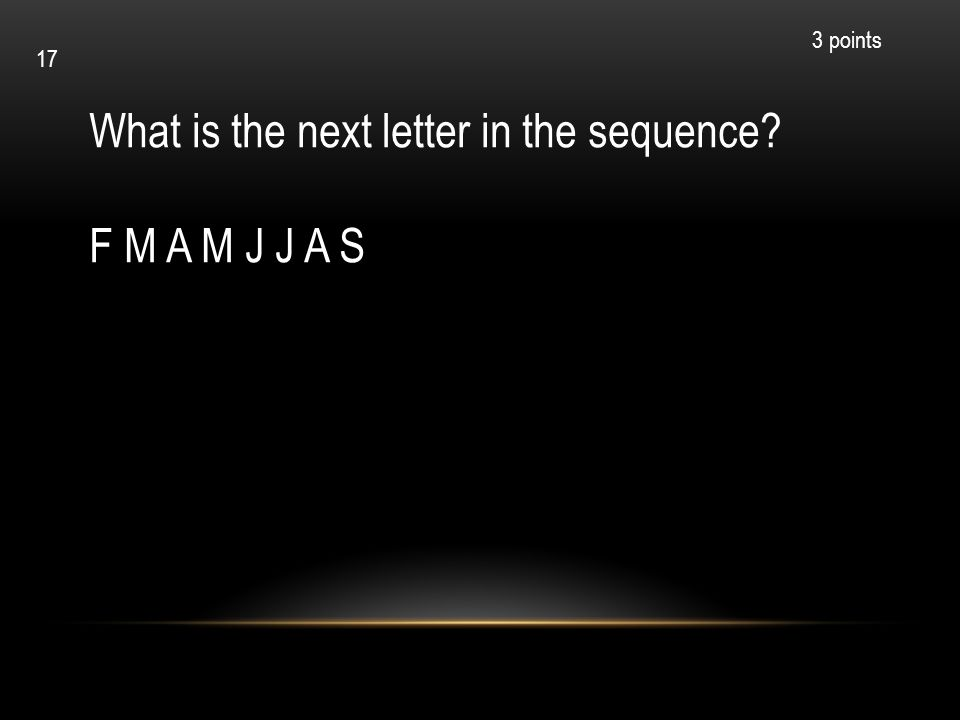 What is the next letter in the sequence? F M A M J J A S 3 points 17