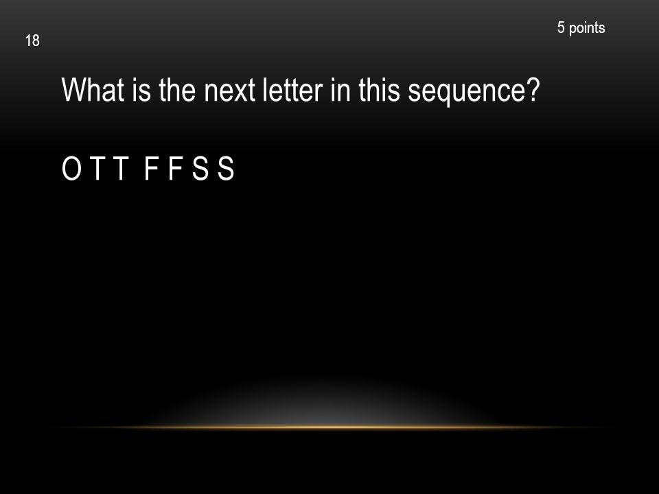 What is the next letter in this sequence? O T T F F S S 5 points 18