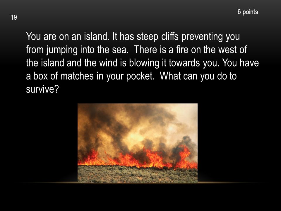 You are on an island. It has steep cliffs preventing you from jumping into the sea. There is a fire on the west of the island and the wind is blowing