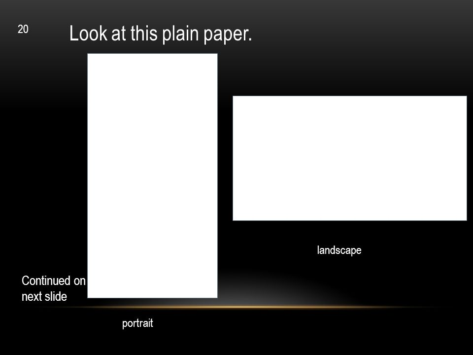 Look at this plain paper. Continued on next slide landscape portrait 20