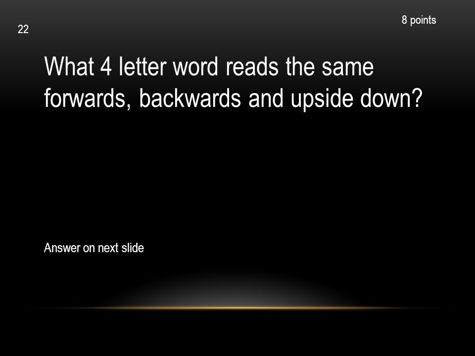 What 4 letter word reads the same forwards, backwards and upside down? Answer on next slide 8 points 22