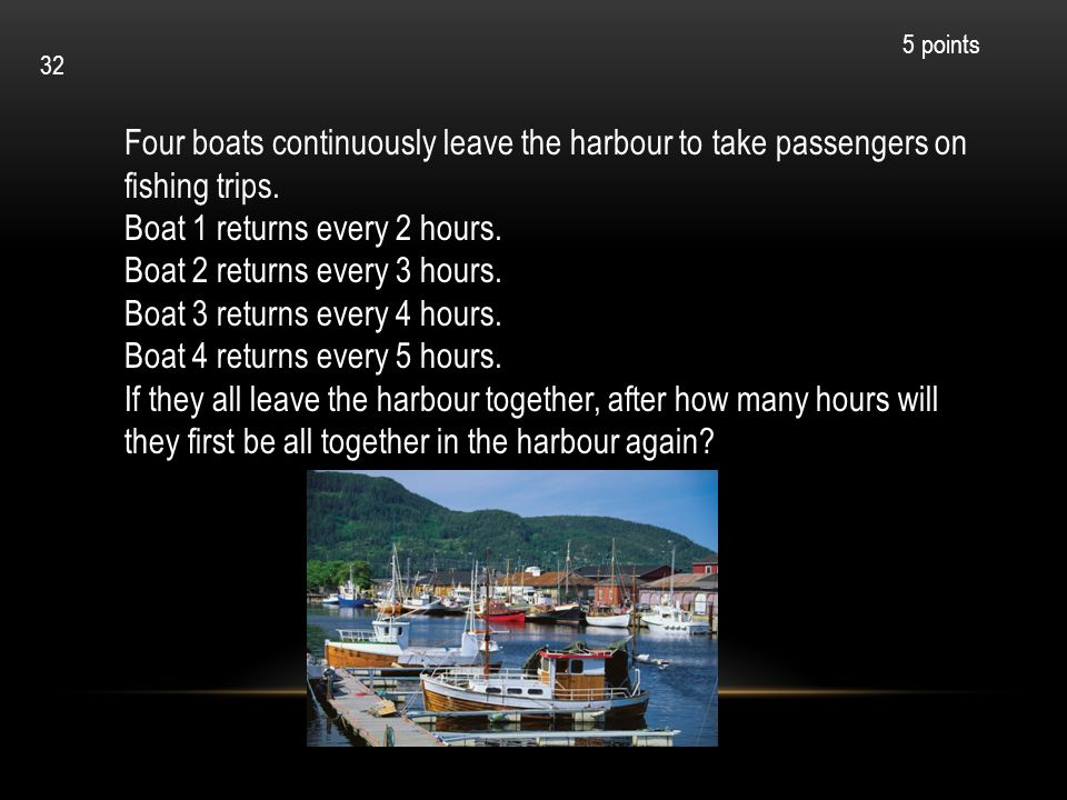 Four boats continuously leave the harbour to take passengers on fishing trips. Boat 1 returns every 2 hours. Boat 2 returns every 3 hours. Boat 3 retu