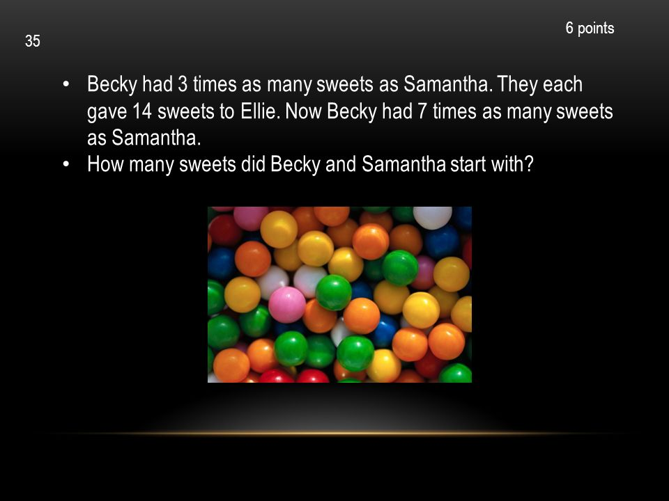 Becky had 3 times as many sweets as Samantha. They each gave 14 sweets to Ellie. Now Becky had 7 times as many sweets as Samantha. How many sweets did