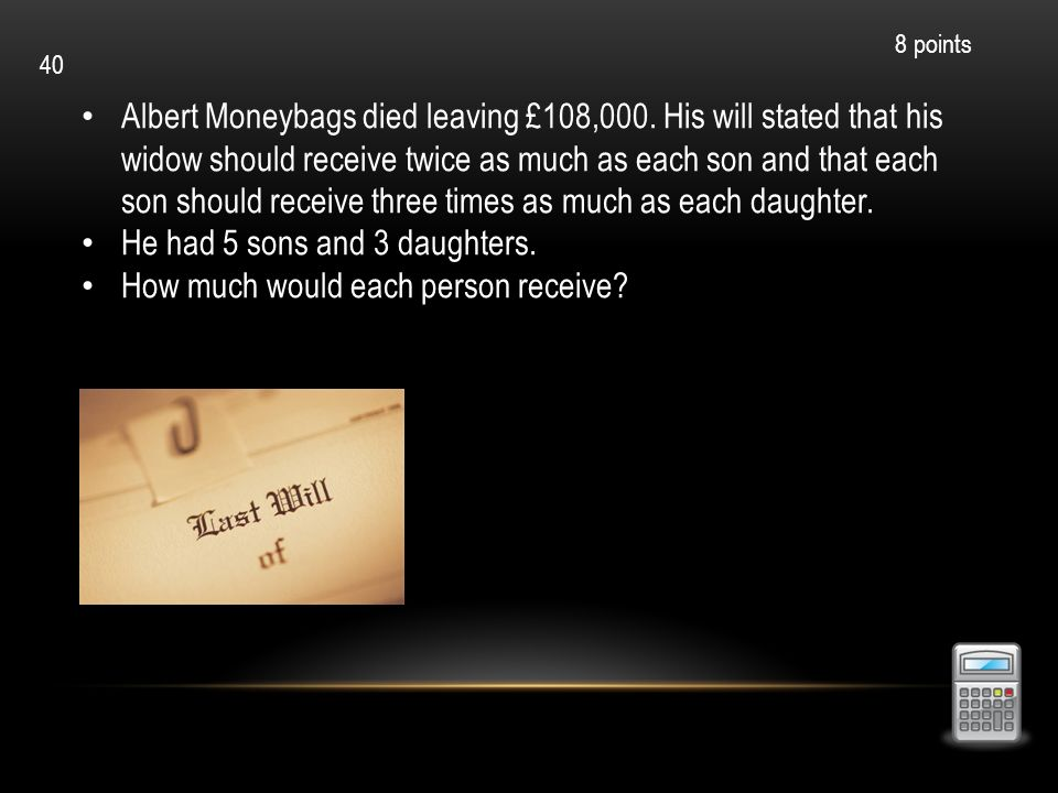 Albert Moneybags died leaving £108,000. His will stated that his widow should receive twice as much as each son and that each son should receive three